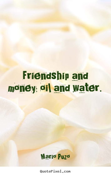 Quotes about friendship - Friendship and money: oil and water.