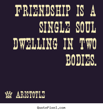 Aristotle picture quotes - Friendship is a single soul dwelling in two bodies. - Friendship quotes