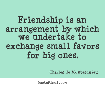 Design your own picture quotes about friendship - Friendship is an arrangement by which we undertake..