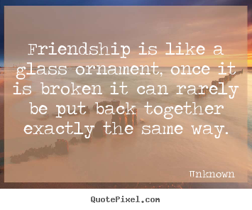 Friendship quotes - Friendship is like a glass ornament, once it is broken it can rarely..