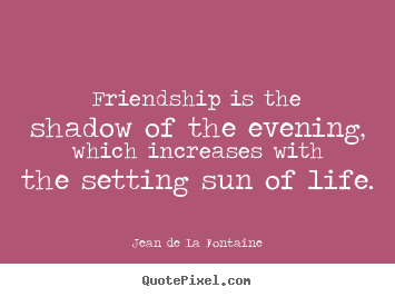 Design your own picture quote about friendship - Friendship is the shadow of the evening, which..