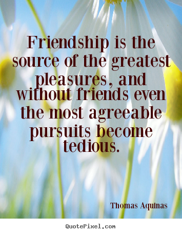 Make picture quote about friendship - Friendship is the source of the greatest pleasures, and without..