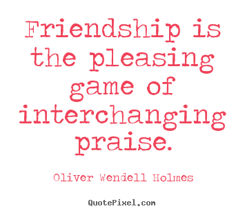 Friendship is the pleasing game of interchanging.. Oliver Wendell Holmes famous friendship quotes