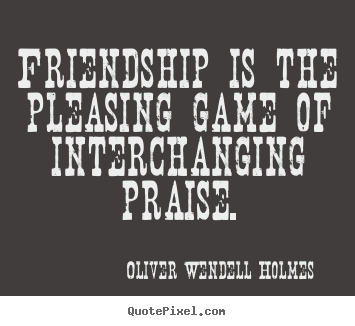 Friendship quotes - Friendship is the pleasing game of interchanging praise.