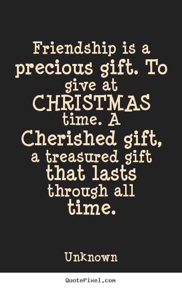 Friendship is a precious gift. to give at christmas time. a.. Unknown top friendship quotes