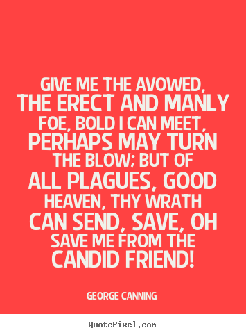 Friendship quote - Give me the avowed, the erect and manly foe, bold..