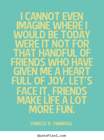 I cannot even imagine where i would be today were it not for that handful.. Charles R. Swindoll top friendship quotes