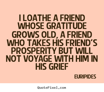 I loathe a friend whose gratitude grows old, a friend.. Euripides  friendship quotes