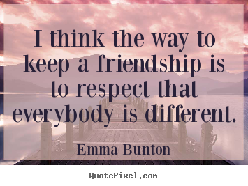 Friendship quote - I think the way to keep a friendship is to respect..