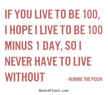 If you live to be 100, i hope i live to be 100 minus.. Winnie The Pooh popular friendship quotes