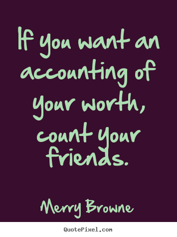 Friendship quote - If you want an accounting of your worth, count your friends.
