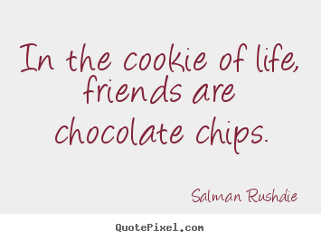 Salman Rushdie photo quotes - In the cookie of life, friends are chocolate chips. - Friendship quote