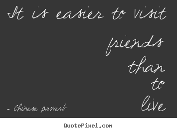 Friendship quotes - It is easier to visit friends than to live with them.