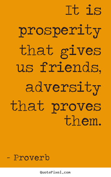 Quotes about friendship - It is prosperity that gives us friends, adversity that proves them.