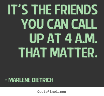 Customize picture quotes about friendship - It's the friends you can call up at 4 a.m. that matter.