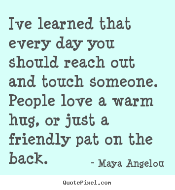 Quotes about friendship - Ive learned that every day you should reach out and touch someone...