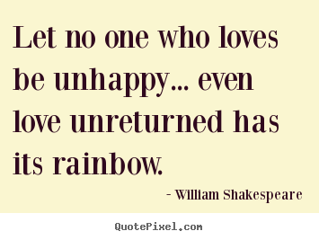 Friendship sayings - Let no one who loves be unhappy... even love unreturned..