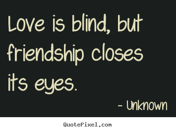 Sayings about friendship - Love is blind, but friendship closes its eyes.