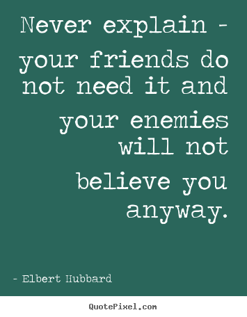 Friendship quote - Never explain - your friends do not need it and your enemies..