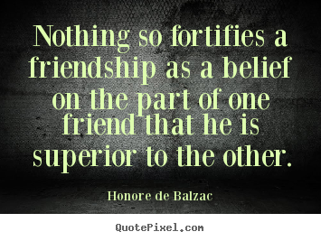 Honore De Balzac picture quote - Nothing so fortifies a friendship as a belief.. - Friendship quote