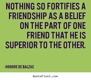 Make picture quotes about friendship - Nothing so fortifies a friendship as a belief..