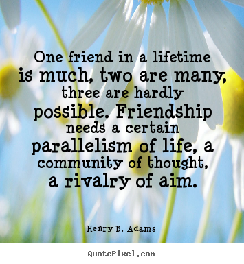 One friend in a lifetime is much, two are many, three are.. Henry B. Adams  friendship quote