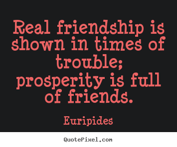 Friendship quotes - Real friendship is shown in times of trouble; prosperity..