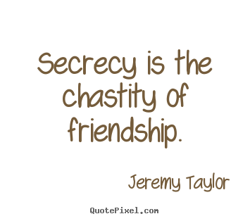 Friendship quotes - Secrecy is the chastity of friendship.