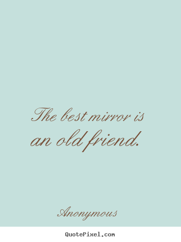 Anonymous picture quotes - The best mirror is an old friend. - Friendship sayings
