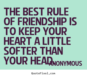 The best rule of friendship is to keep your heart a little softer.. Anonymous great friendship quotes