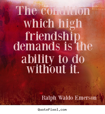 The condition which high friendship demands is the.. Ralph Waldo Emerson famous friendship quotes