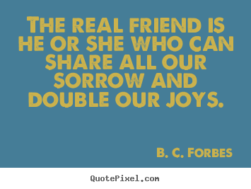 The real friend is he or she who can share all our sorrow and double.. B. C. Forbes best friendship quotes