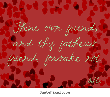 Create custom poster quotes about friendship - Thine own friend, and thy father's friend, forsake..
