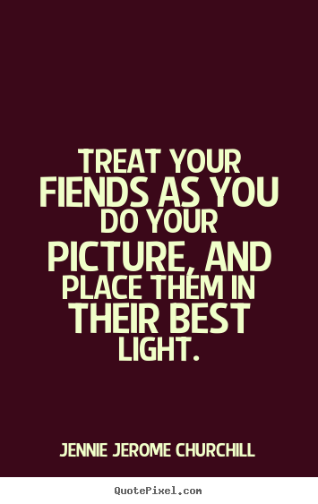 Quotes about friendship - Treat your fiends as you do your picture, and place them in their..