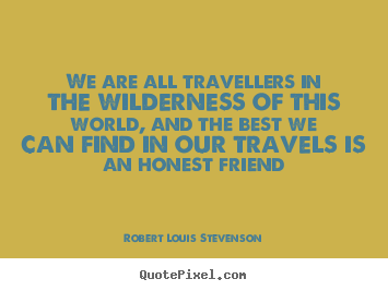 Quotes about friendship - We are all travellers in the wilderness of this..