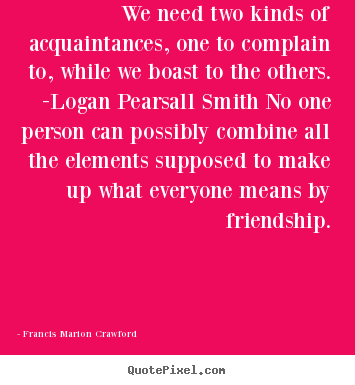 Create picture quote about friendship - We need two kinds of acquaintances, one to complain to, while we boast..