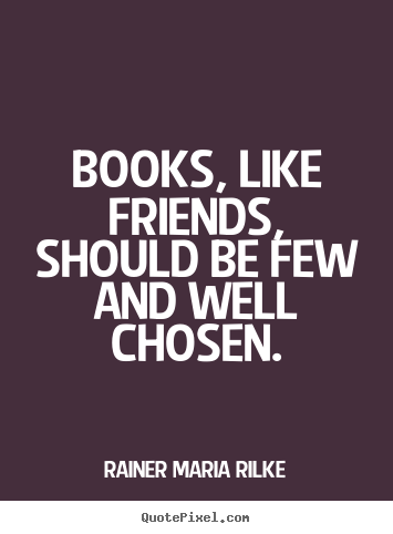 Create graphic picture quotes about friendship - Books, like friends, should be few and well chosen.