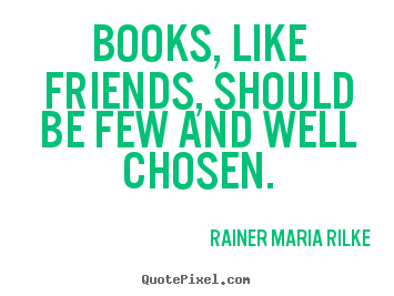 Rainer Maria Rilke photo quotes - Books, like friends, should be few and well chosen. - Friendship quotes