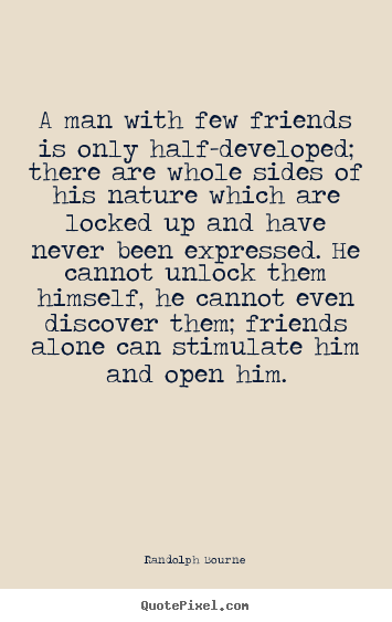 Design picture quotes about friendship - A man with few friends is only half-developed; there are whole sides..