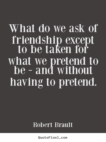 Create picture quotes about friendship - What do we ask of friendship except to be taken for what we pretend..
