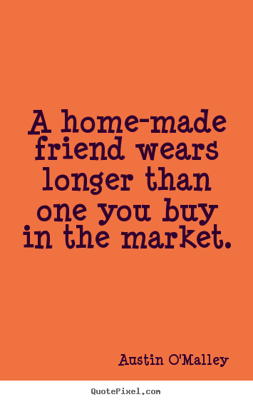 Friendship quotes - A home-made friend wears longer than one you buy..