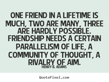 Quotes about friendship - One friend in a lifetime is much, two are many, three..