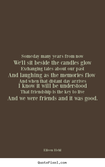 Eileen Hehl poster quotes - Someday many years from nowwe'll sit beside the candles glowexchanging.. - Friendship quotes
