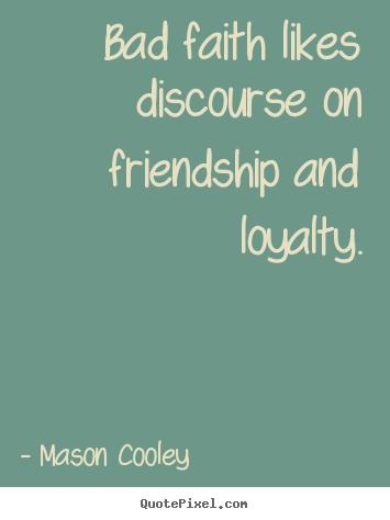 Bad faith likes discourse on friendship and loyalty. Mason Cooley greatest friendship quotes