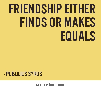Design picture quotes about friendship - Friendship either finds or makes equals