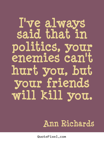 Make personalized image quote about friendship - I've always said that in politics, your enemies..