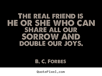 Create graphic picture sayings about friendship - The real friend is he or she who can share all our..