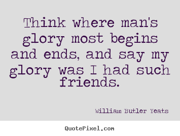 William Butler Yeats picture quotes - Think where man's glory most begins and ends, and.. - Friendship quotes