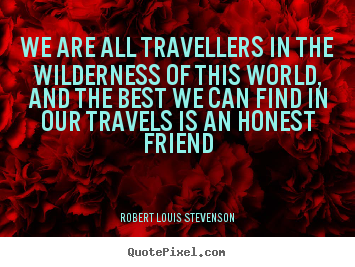 We are all travellers in the wilderness of this world, and the best.. Robert Louis Stevenson  friendship quotes