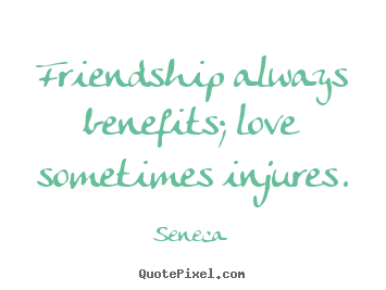 Seneca picture quotes - Friendship always benefits; love sometimes injures. - Friendship quotes